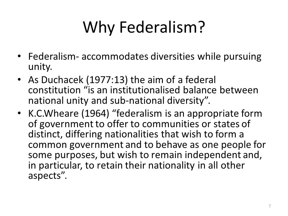 Why Federalism Federalism- accommodates diversities while pursuing unity.