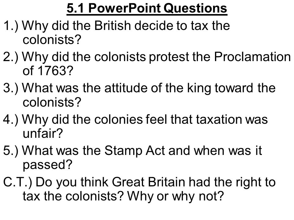 5.1 PowerPoint Questions 1.) Why did the British decide to tax the colonists 2.) Why did the colonists protest the Proclamation of 1763