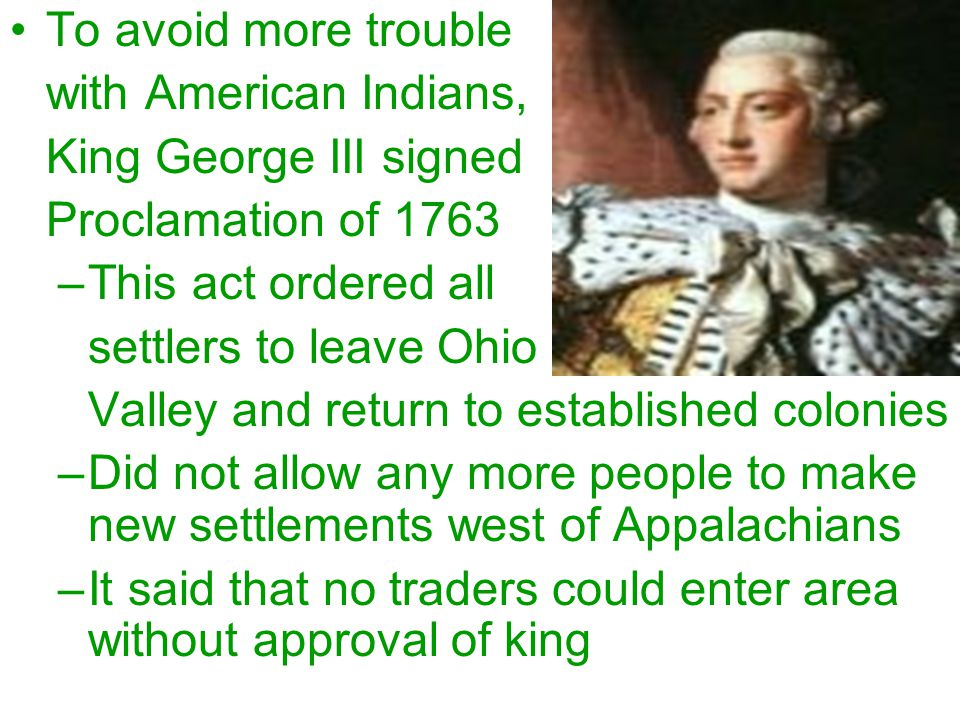 To avoid more trouble with American Indians, King George III signed. Proclamation of 1763. This act ordered all.