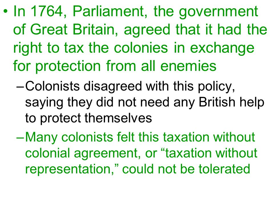 In 1764, Parliament, the government of Great Britain, agreed that it had the right to tax the colonies in exchange for protection from all enemies