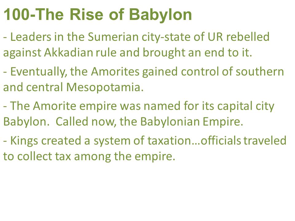 100-The Rise of Babylon Leaders in the Sumerian city-state of UR rebelled against Akkadian rule and brought an end to it.