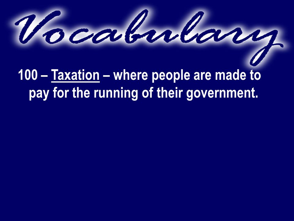 100 – Taxation – where people are made to pay for the running of their government.