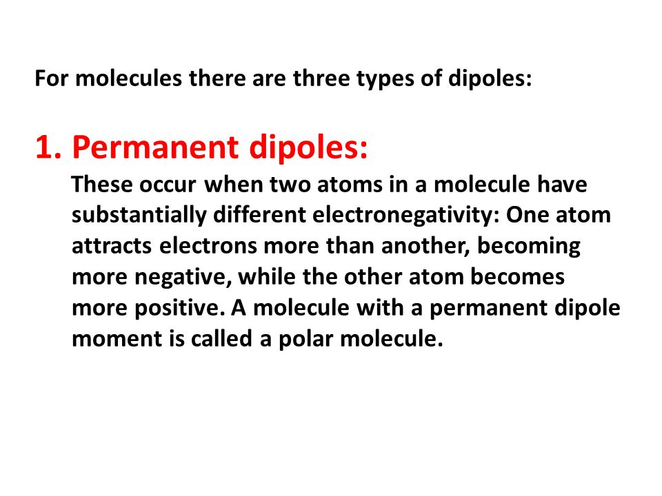 Permanent dipoles: For molecules there are three types of dipoles: