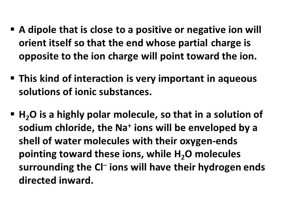 A dipole that is close to a positive or negative ion will orient itself so that the end whose partial charge is opposite to the ion charge will point toward the ion.