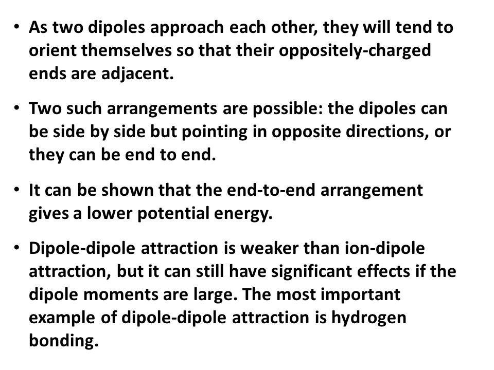 As two dipoles approach each other, they will tend to orient themselves so that their oppositely-charged ends are adjacent.