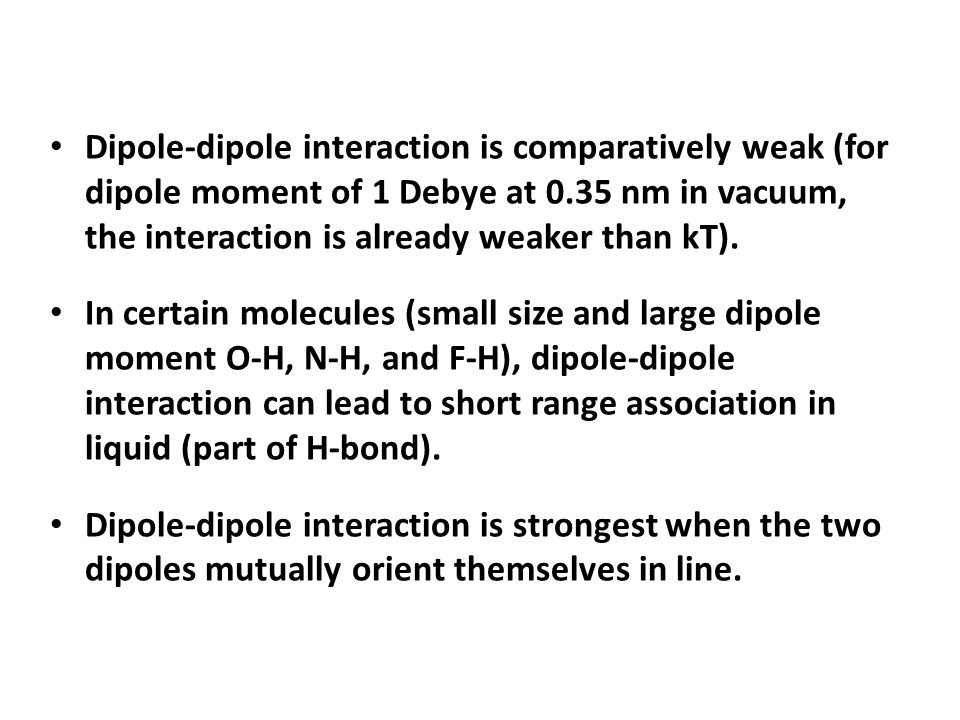 Dipole-dipole interaction is comparatively weak (for dipole moment of 1 Debye at 0.35 nm in vacuum, the interaction is already weaker than kT).
