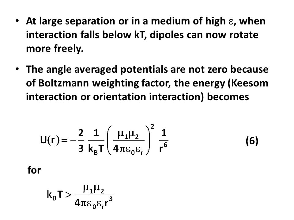 At large separation or in a medium of high , when interaction falls below kT, dipoles can now rotate more freely.