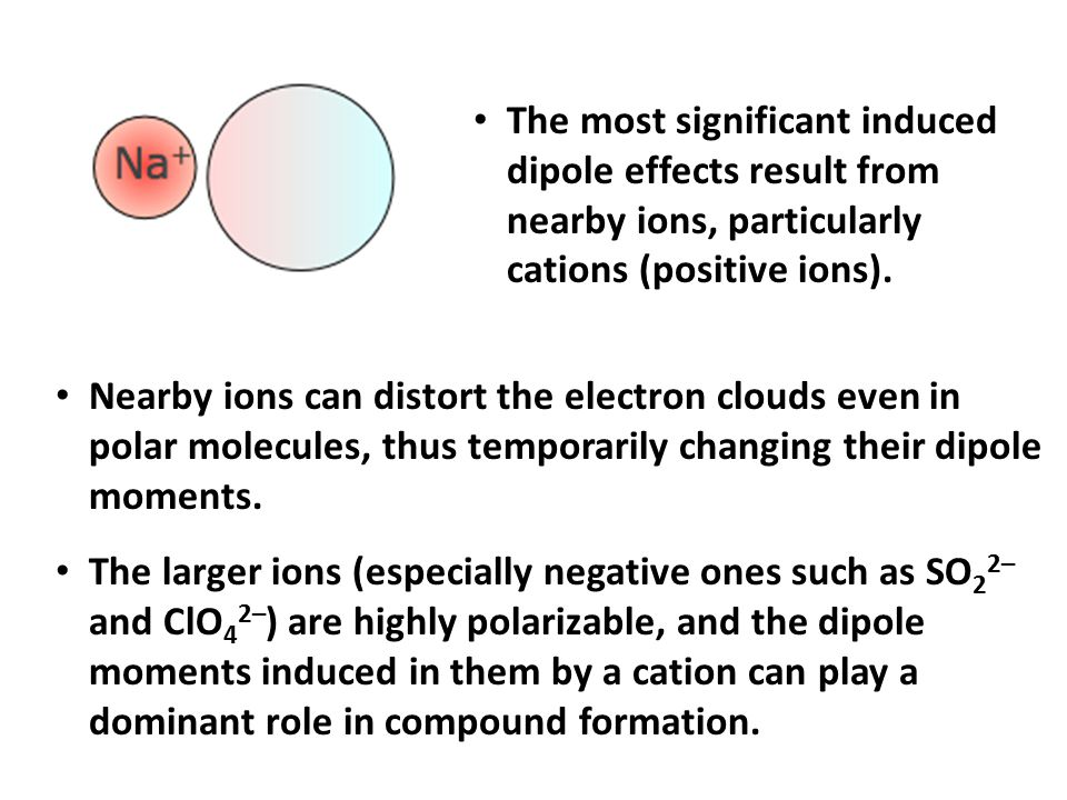 The most significant induced dipole effects result from nearby ions, particularly cations (positive ions).