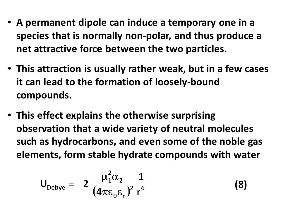 A permanent dipole can induce a temporary one in a species that is normally non-polar, and thus produce a net attractive force between the two particles.