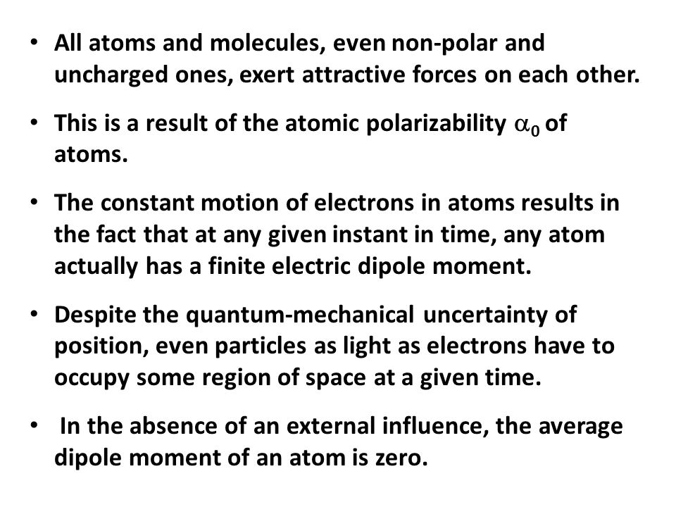 All atoms and molecules, even non-polar and uncharged ones, exert attractive forces on each other.