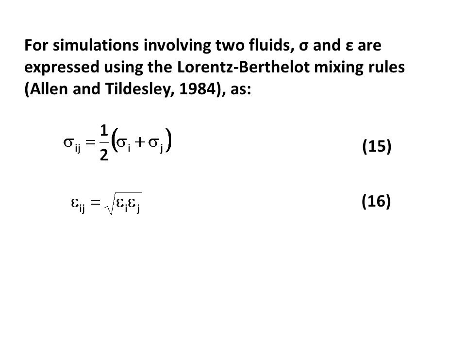 For simulations involving two fluids, σ and ε are expressed using the Lorentz-Berthelot mixing rules (Allen and Tildesley, 1984), as: