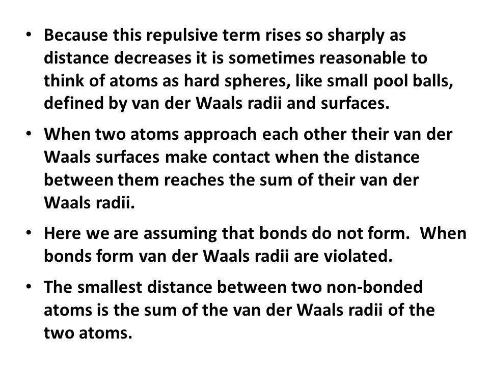 Because this repulsive term rises so sharply as distance decreases it is sometimes reasonable to think of atoms as hard spheres, like small pool balls, defined by van der Waals radii and surfaces.