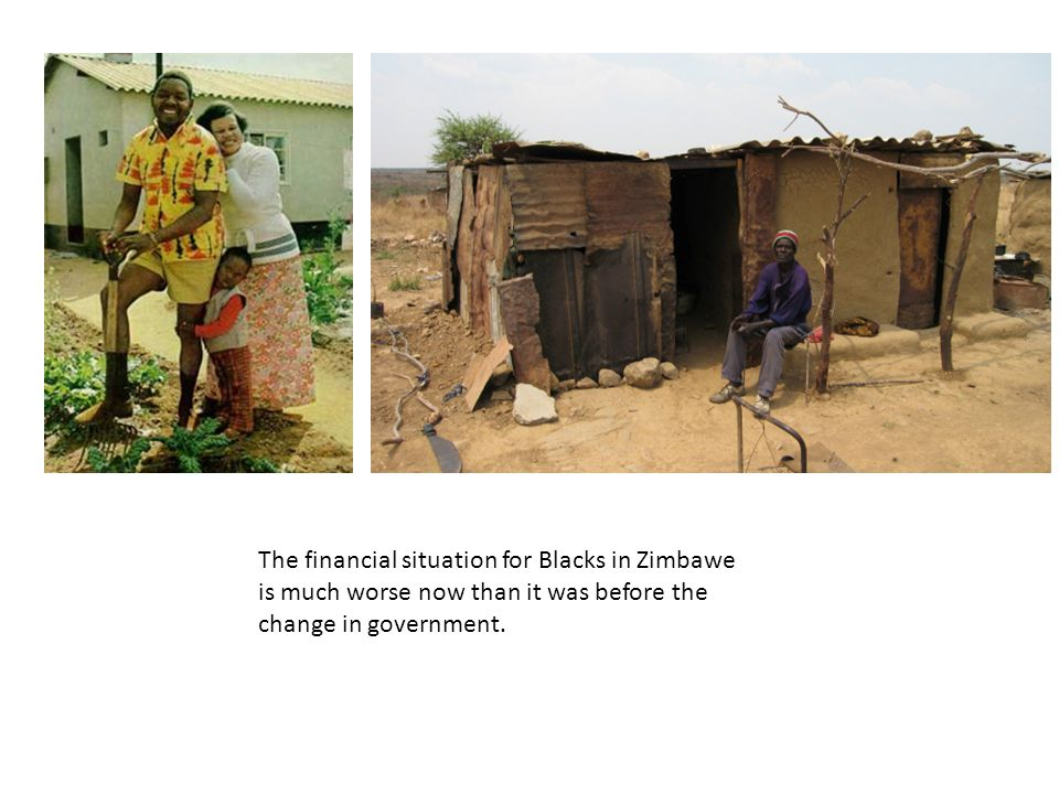 The financial situation for Blacks in Zimbawe is much worse now than it was before the change in government.