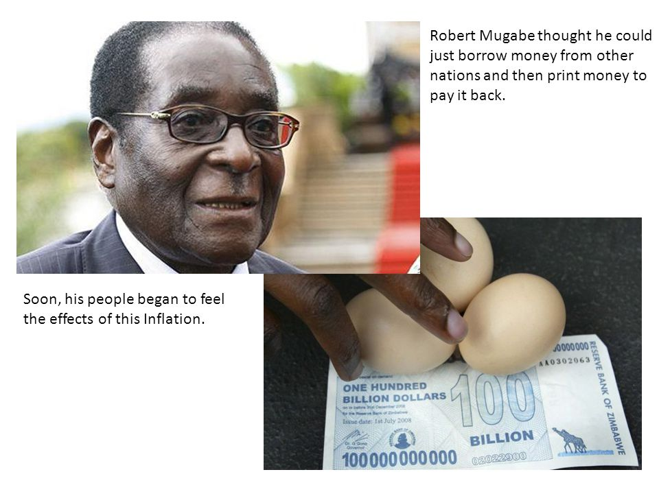 Robert Mugabe thought he could just borrow money from other nations and then print money to pay it back.
