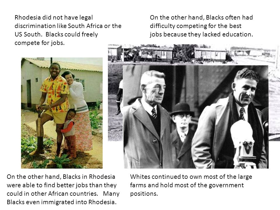 Rhodesia did not have legal discrimination like South Africa or the US South. Blacks could freely compete for jobs.