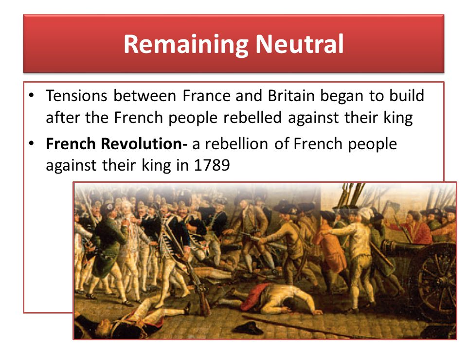 Remaining Neutral Tensions between France and Britain began to build after the French people rebelled against their king.