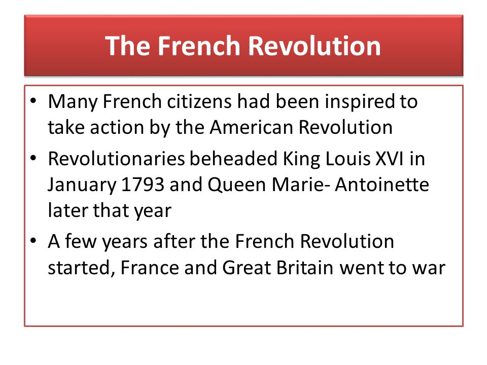 The French Revolution Many French citizens had been inspired to take action by the American Revolution.