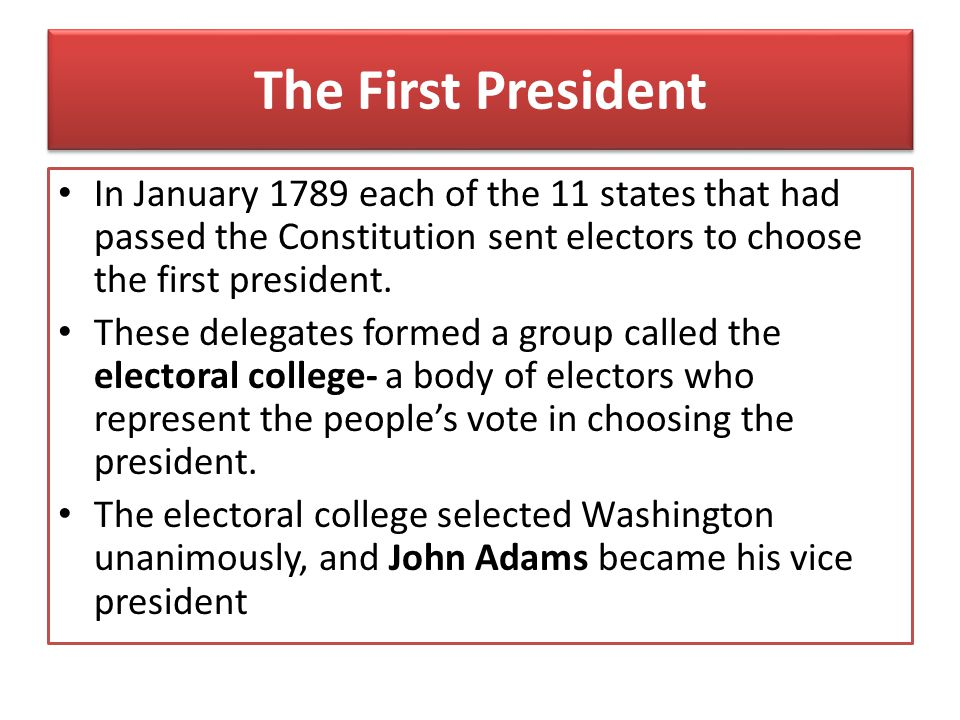 The First President In January 1789 each of the 11 states that had passed the Constitution sent electors to choose the first president.