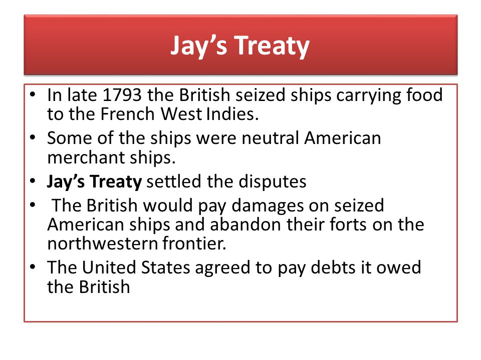 Jay's Treaty In late 1793 the British seized ships carrying food to the French West Indies. Some of the ships were neutral American merchant ships.