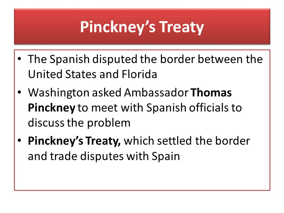 Pinckney's Treaty The Spanish disputed the border between the United States and Florida.
