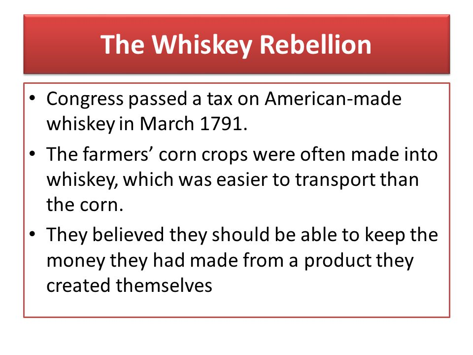 The Whiskey Rebellion Congress passed a tax on American-made whiskey in March 1791.