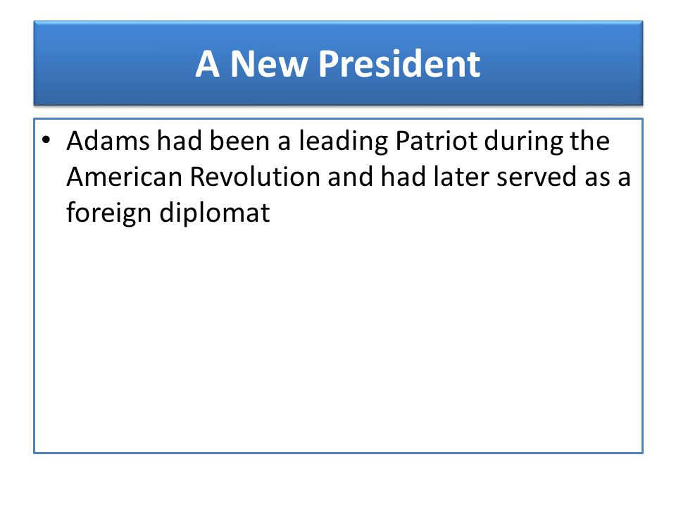 A New President Adams had been a leading Patriot during the American Revolution and had later served as a foreign diplomat.