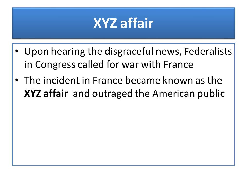 XYZ affair Upon hearing the disgraceful news, Federalists in Congress called for war with France.