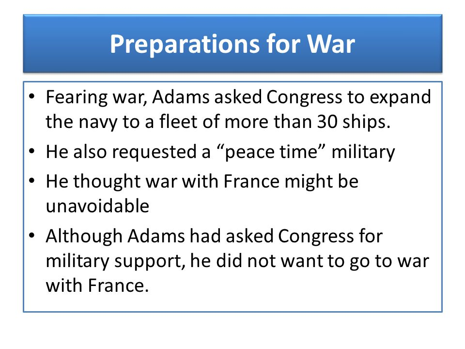 Preparations for War Fearing war, Adams asked Congress to expand the navy to a fleet of more than 30 ships.