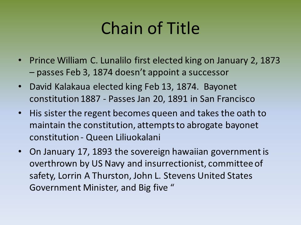Chain of Title Prince William C. Lunalilo first elected king on January 2, 1873 – passes Feb 3, 1874 doesn't appoint a successor.