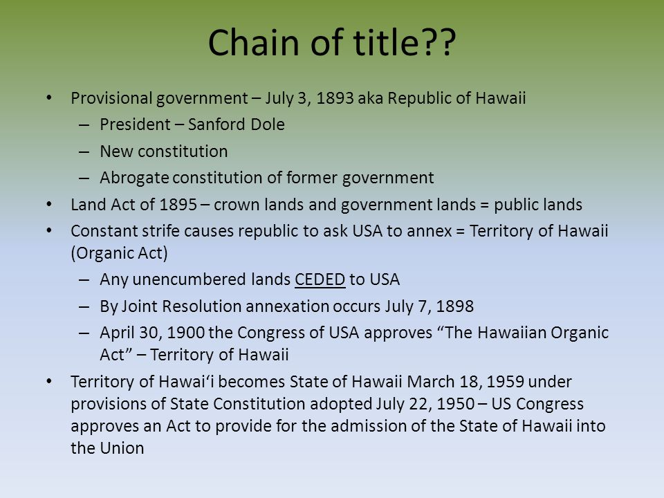 Chain of title Provisional government – July 3, 1893 aka Republic of Hawaii. President – Sanford Dole.