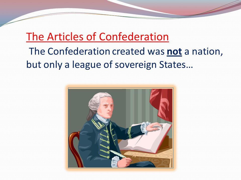 The Articles of Confederation The Confederation created was not a nation, but only a league of sovereign States…