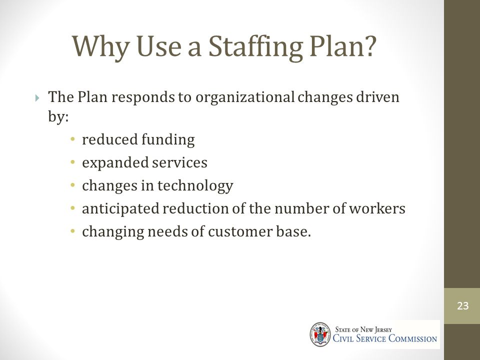 4/9/2017 Why Use a Staffing Plan The Plan responds to organizational changes driven by: reduced funding.