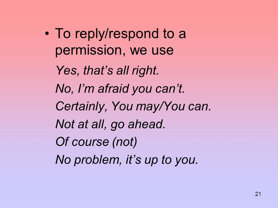 To reply/respond to a permission, we use Yes, that's all right.