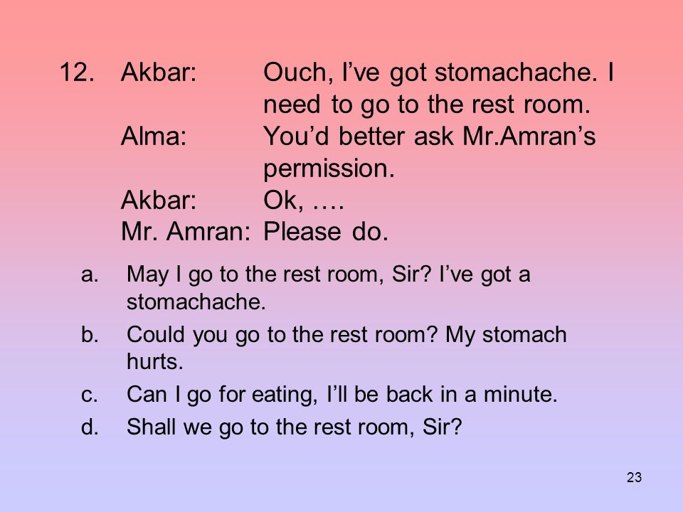 Akbar:. Ouch, I've got stomachache. I. need. to go to the rest room
