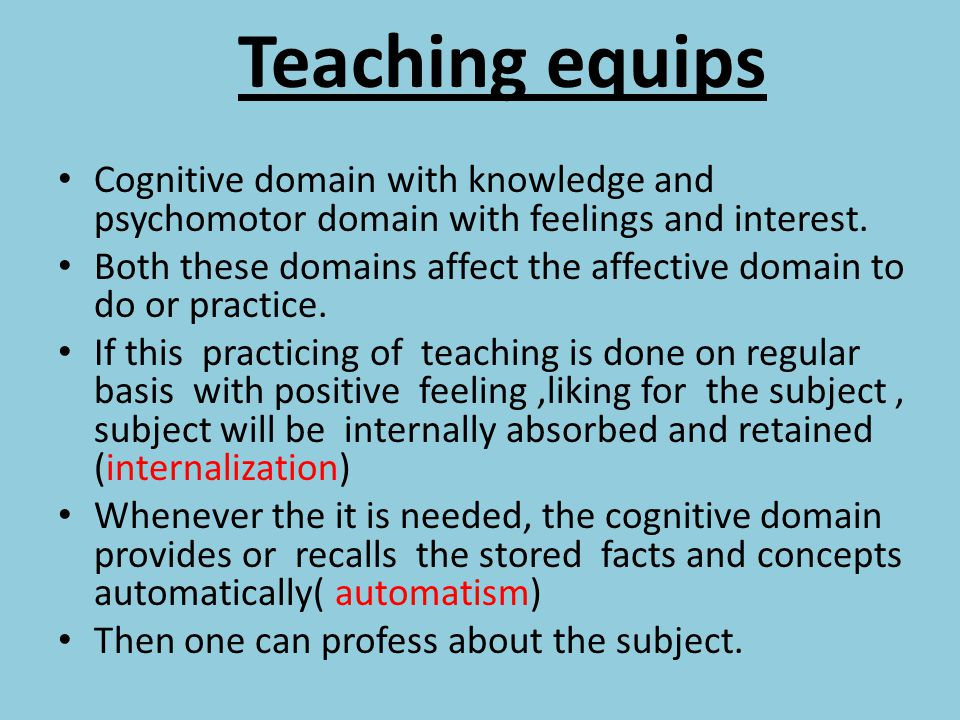Teaching equips Cognitive domain with knowledge and psychomotor domain with feelings and interest.