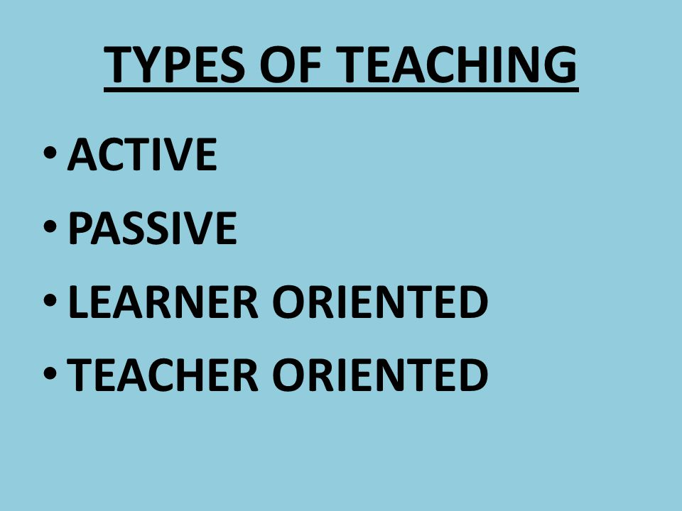 TYPES OF TEACHING ACTIVE PASSIVE LEARNER ORIENTED TEACHER ORIENTED