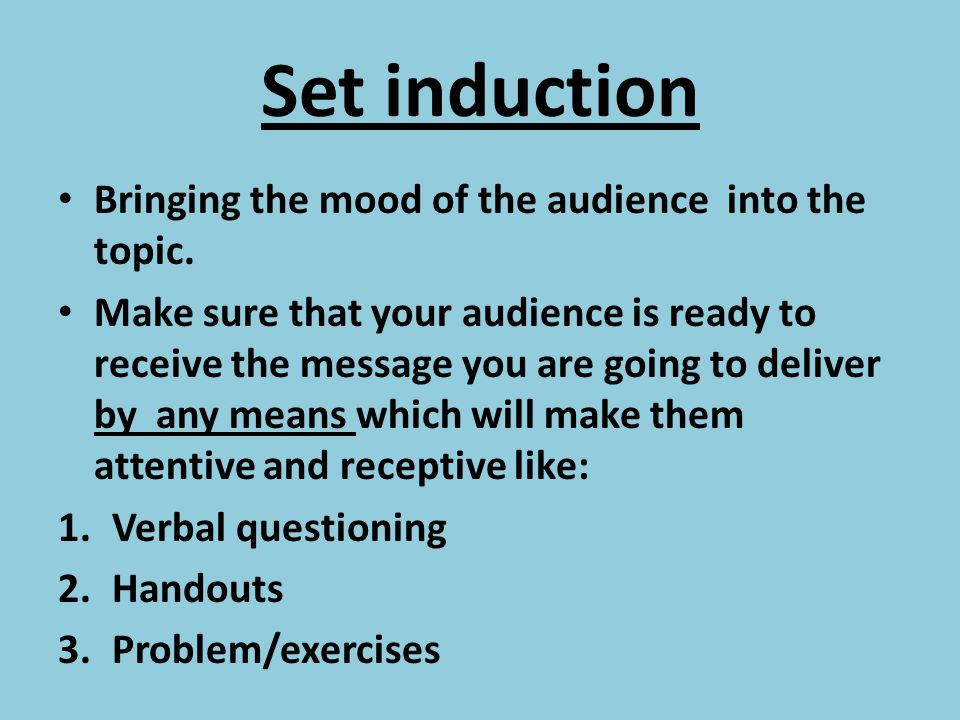 Set induction Bringing the mood of the audience into the topic.