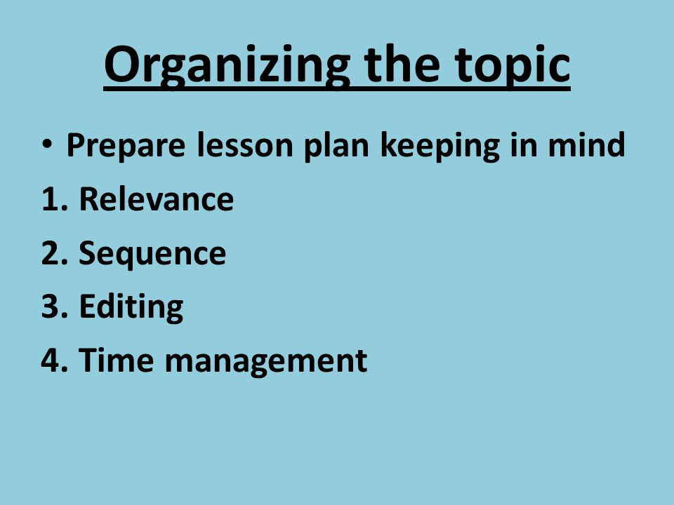 Organizing the topic Prepare lesson plan keeping in mind Relevance