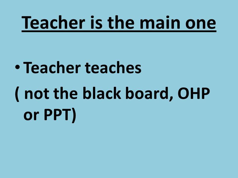 Teacher is the main one Teacher teaches