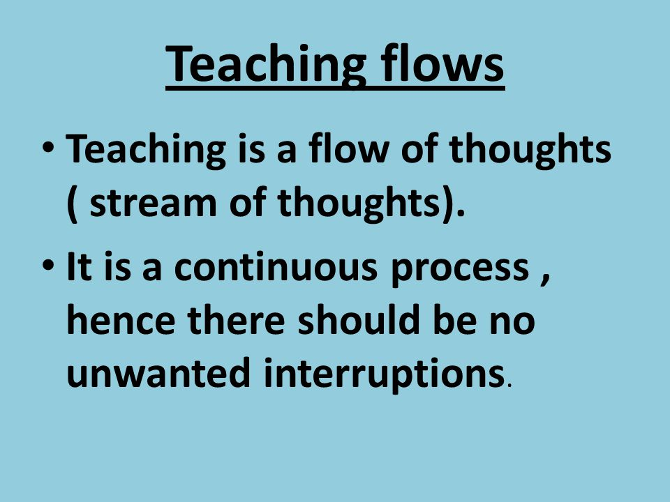 Teaching flows Teaching is a flow of thoughts ( stream of thoughts).