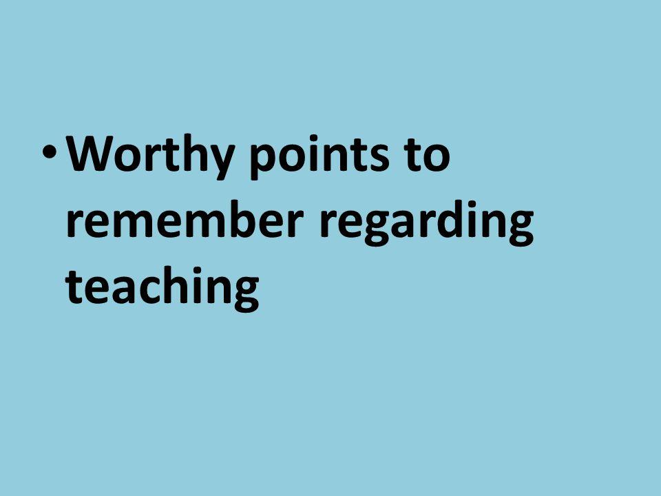 Worthy points to remember regarding teaching