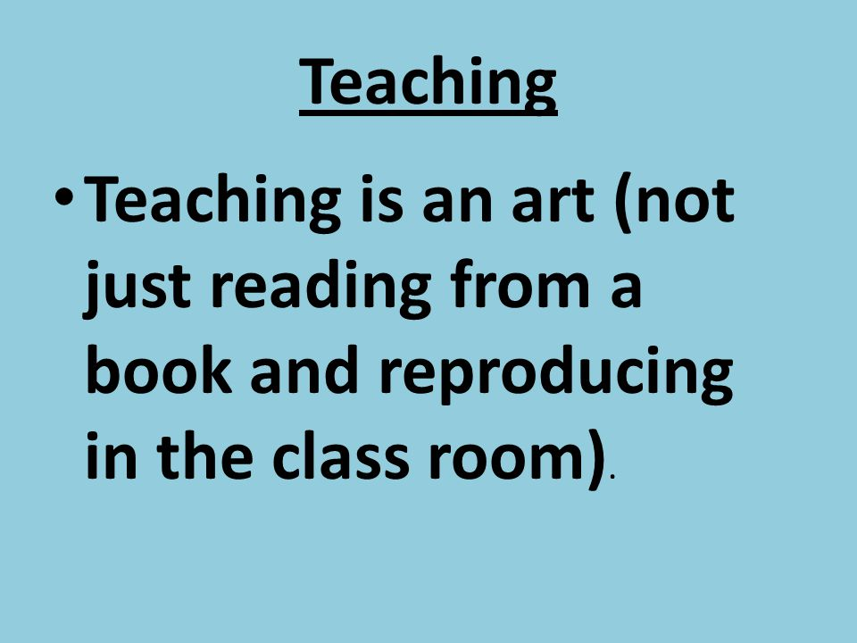 Teaching Teaching is an art (not just reading from a book and reproducing in the class room).