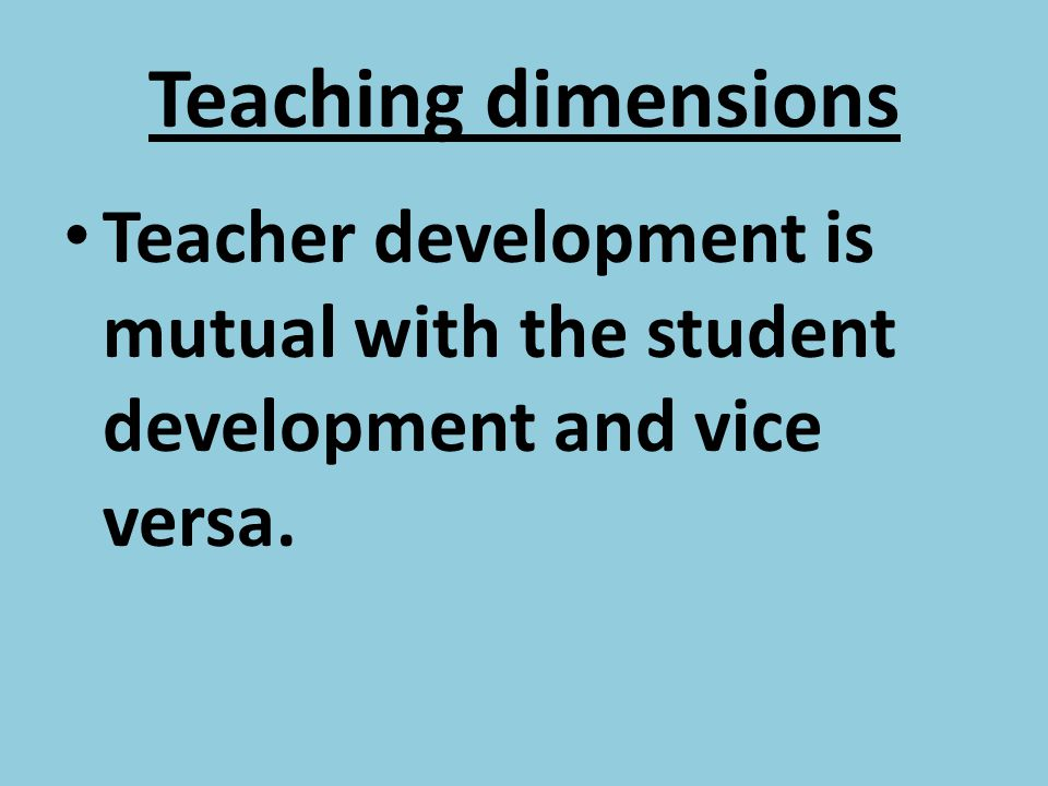 Teaching dimensions Teacher development is mutual with the student development and vice versa.