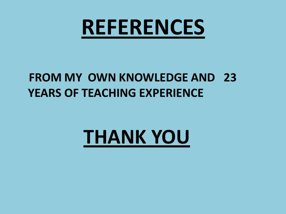 REFERENCES FROM MY OWN KNOWLEDGE AND 23 YEARS OF TEACHING EXPERIENCE