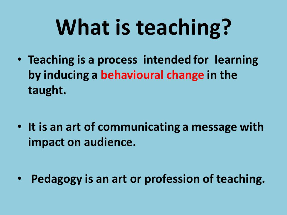 What is teaching Teaching is a process intended for learning by inducing a behavioural change in the taught.