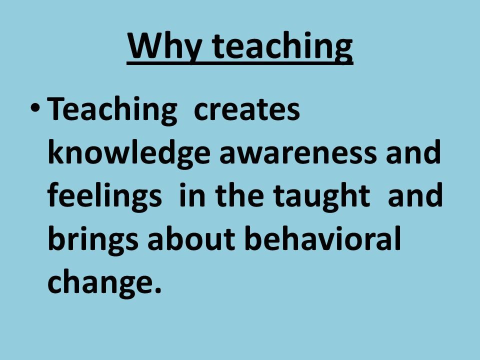 Why teaching Teaching creates knowledge awareness and feelings in the taught and brings about behavioral change.