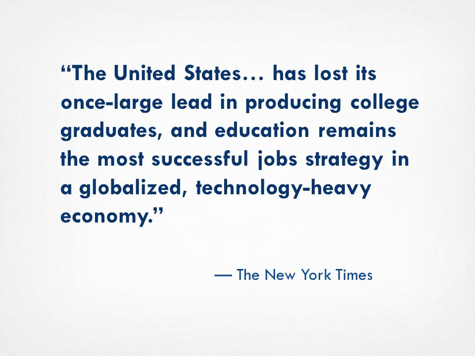 The United States… has lost its once-large lead in producing college graduates, and education remains the most successful jobs strategy in a globalized, technology-heavy economy.