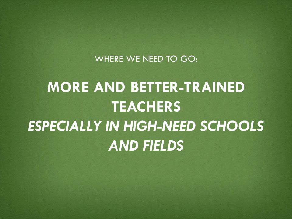 Where we need to go: More and better-trained teachers especially in high-need schools and fields