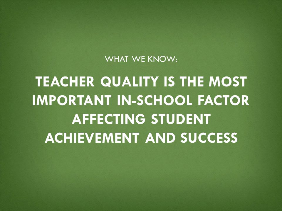 What we know: Teacher quality is the most important in-school factor affecting student achievement and success.