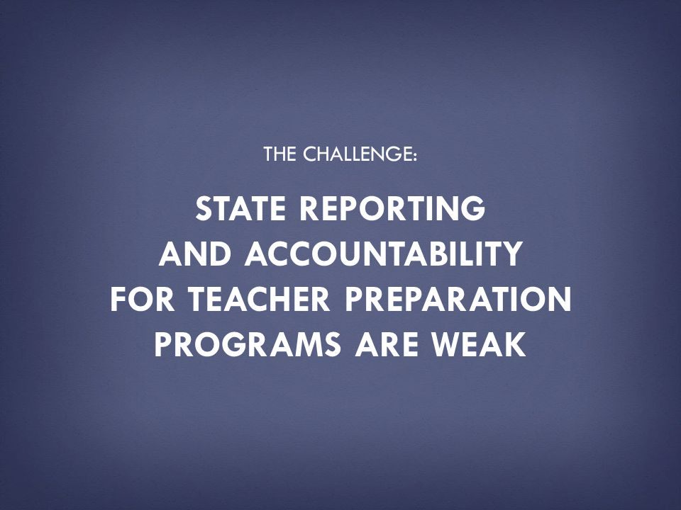 The challenge: State reporting and accountability for teacher preparation programs are weak